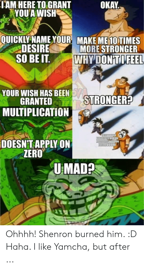 """Yamcha Meme: IAM HERE TO GRANT  YOU A WISH  OKAY  QUICKLY NAMEYOUR MAKE ME10 TIMES  DESIRE  S0 BE IT """"WHY'DONTİFEEL  MORE STRONGER  YOUR WISH HAS BEEN  STRONGER  GRANTED  MULTIPLICATION  EEEEFEFFFFFUUUUU  DOESN'T APPLY ON  ZERO  U MAD? Ohhhh! Shenron burned him. :D Haha. I like Yamcha, but after ..."""