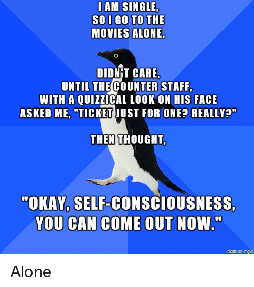 "consciousness: IAM SINGLE  SOI GO TO THE  MOVIES ALONE.  DIDN'T CARE,  UNTIL THE COUNTER STAFF  WITH A QUIzZICAL LOOK ON HIS FACE  ASKED ME, ""TICKET JUST FOR ONEP REALLY?  THEN THOUGHT  ""OKAY, SELF-CONSCIOUSNESS  YOU CAN COME OUT NOW.  0  made on imgur Alone"