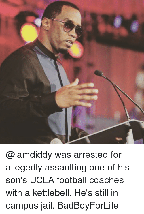 ucla football: @iamdiddy was arrested for allegedly assaulting one of his son's UCLA football coaches with a kettlebell. He's still in campus jail. BadBoyForLife