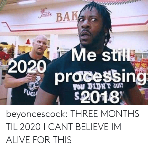 til: Iamith's  BAK  Me stil  2020  pracessing  FOu DIDNT JUT  FUEH  2018 beyoncescock: THREE MONTHS TIL 2020 I CANT BELIEVE IM ALIVE FOR THIS