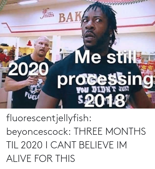 I Cant Believe: Iamith's  BAK  Me stil  2020  pracessing  FOu DIDNT JUT  FUEH  2018 fluorescentjellyfish:  beyoncescock: THREE MONTHS TIL 2020 I CANT BELIEVE IM ALIVE FOR THIS