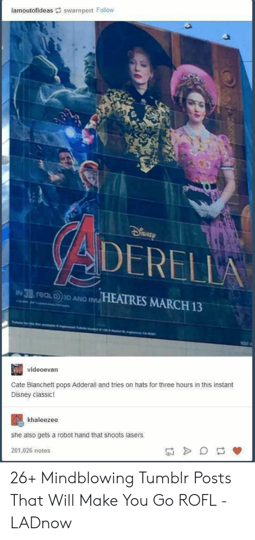 Disney, Tumblr, and Adderall: iamoutofideas swarnpert Follow  DERELL  IN 38 real D 3D AND IM  HEATRES MARCH 13  videoevan  Cate Blanchett pops Adderall and tries on hats for three hours in this instant  Disney classic!  khaleezee  she also gets a robot hand that shoots lasers  201,026 notes 26+ Mindblowing Tumblr Posts That Will Make You Go ROFL - LADnow
