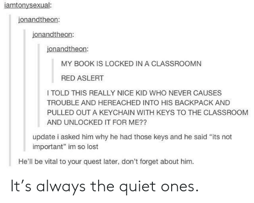 """Redness: iamtonysexual:  jonandtheon:  jonandtheon:  jonandtheon:  MY BOOK IS LOCKED IN A CLASSROOMN  RED ASLERT  I TOLD THIS REALLY NICE KID WHO NEVER CAUSES  TROUBLE AND HEREACHED INTO HIS BACKPACK AND  PULLED OUT A KEYCHAIN WITH KEYS TO THE CLASSROOM  AND UNLOCKED IT FOR ME??  update i asked him why he had those keys and he said """"its not  important"""" im so lost  He'll be vital to your quest later, don't forget about him. It's always the quiet ones."""