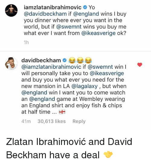 ibrahimovic: iamzlatanibrahimovic Yo  @davidbeckham if @england wins I buy  you dinner where ever you want in the  world, but if @swemnt wins you buy me  what ever I want from @ikeasverige ok?  1h  davidbeckhame  @iamzlatanibrahimovic if @swemnt win  will personally take you to @ikeasverige  and buy you what ever you need for the  new mansion in LA @lagalaxy , but when  @england win I want you to come watch  an @england game at Wembley wearing  an England shirt and enjoy fish & chips  at half timeH  41m 30,613 likes Reply Zlatan Ibrahimović and David Beckham have a deal 🤝