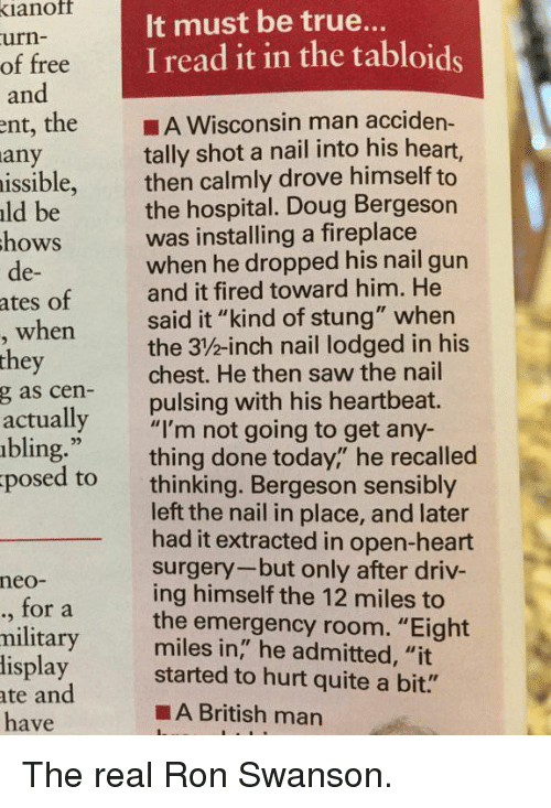"""Ron Swanson: ianof  urn-  of free  and  It must be true..  I read it in the tabloids  ent, the A Wisconsin man acciden-  tally shot a nail into his heart,  then calmly drove himself to  the hospital. Doug Bergeson  was installing a fireplace  when he dropped his nail gun  and it fired toward him. He  said it """"kind of stung"""" when  the 3/%-inch nail lodged in his  chest. He then saw the nail  pulsing with his heartbeat.  any  issible,  ld be  hows  de-  ates of  when  they  g as cen-  actually  bling.""""  posed to  ,""""""""I'm not going to get any-  thing done today,"""" he recalled  thinking. Bergeson sensibly  left the nail in place, and later  had it extracted in open-heart  surgery-but only after driv-  ing himself the 12 miles to  the emergency room. """"Eight  miles in,"""" he admitted, """"it  neo-  ., for a  military  lisplay started to hurt quite a bit.""""  ate and  have  ■A British man The real Ron Swanson."""