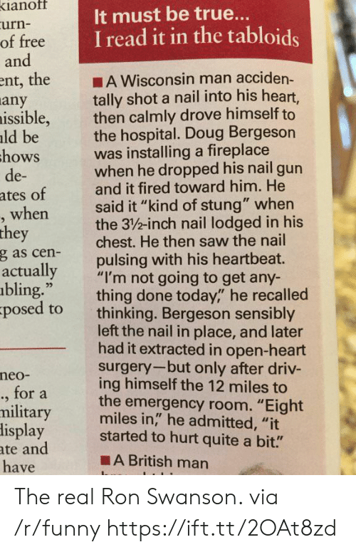 """Ron Swanson: ianof  urn-  of free  and  It must be true..  I read it in the tabloids  ent, the A Wisconsin man acciden-  tally shot a nail into his heart,  then calmly drove himself to  the hospital. Doug Bergeson  was installing a fireplace  when he dropped his nail gun  and it fired toward him. He  said it """"kind of stung"""" when  the 3/%-inch nail lodged in his  chest. He then saw the nail  pulsing with his heartbeat.  any  issible,  ld be  hows  de-  ates of  when  they  g as cen-  actually  bling.""""  posed to  ,""""""""I'm not going to get any-  thing done today,"""" he recalled  thinking. Bergeson sensibly  left the nail in place, and later  had it extracted in open-heart  surgery-but only after driv-  ing himself the 12 miles to  the emergency room. """"Eight  miles in,"""" he admitted, """"it  neo-  ., for a  military  lisplay started to hurt quite a bit.""""  ate and  have  ■A British man The real Ron Swanson. via /r/funny https://ift.tt/2OAt8zd"""