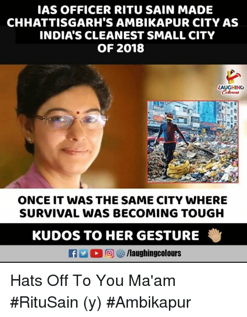 Tough, Indianpeoplefacebook, and Her: IAS OFFICER RITU SAIN MADE  CHHATTISGARH'S AMBIKAPUR CITY AS  INDIA'S CLEANEST SMALL CITY  OF 2018  LAUGHING  ONCE IT WAS THE SAME CITY WHERE  SURVIVAL WAS BECOMING TOUGH  KUDOS TO HER GESTURE  Li  回妙/laughingcolours Hats Off To You Ma'am #RituSain (y) #Ambikapur