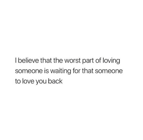 Love, The Worst, and Waiting...: Ibelieve that the worst part of loving  someone is waiting for that someone  to love you back