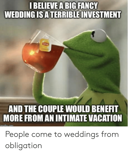 benefit: IBELIEVEA BIG FANCY  WEDDING IS ATERRIBLE INVESTMENT  AND THE COUPLE WOULD BENEFIT  MORE FROM AN INTIMATE VACATION  imaftlie com People come to weddings from obligation