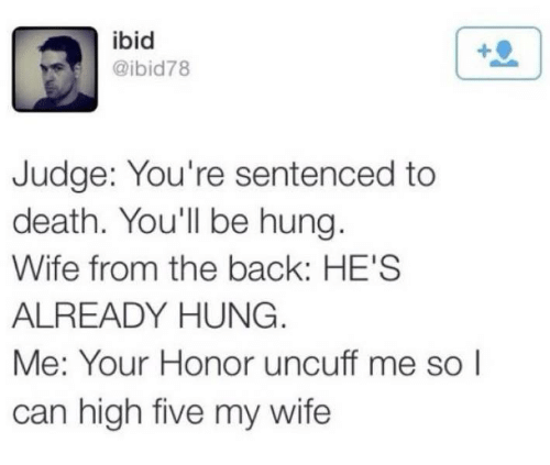 Death, Wife, and Back: ibid  @ibid78  Judge: You're sentenced to  death. You'll be hung.  Wife from the back: HE'S  ALREADY HUNG.  Me: Your Honor uncuff me so I  can high five my wife