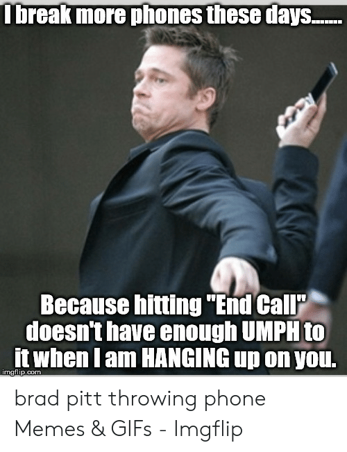 """Pitt Throwing Phone: Ibreak more phones these days..  Because hitting """"End Call  doesn't have enough UMPH to  it when I am HANGING up on you.  imgflip.com brad pitt throwing phone Memes & GIFs - Imgflip"""