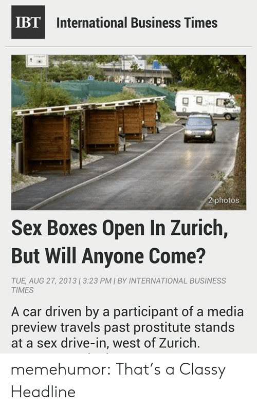 Participant: IBT International Business Times  2 photos  Sex Boxes Open In Zurich,  But Will Anyone Come?  TUE, AUG 27, 20131 3:23 PM | BY INTERNATIONAL BUSINESS  TIMES  A car driven by a participant of a media  preview travels past prostitute stands  at a sex drive-in, west of Zurich memehumor:  That's a Classy Headline