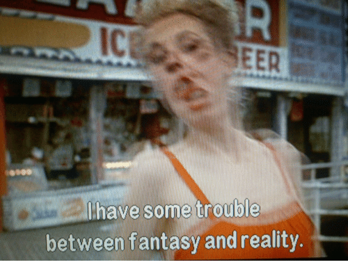 eer: Ic  EER  lhave some trouble  between fantasy and reality.