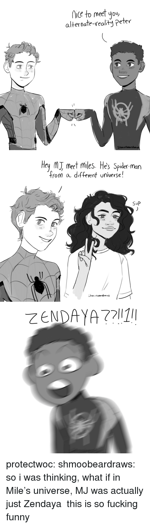 Fucking, Funny, and Spider: iC to meet you  alternate-realty Peter  Shmoobrarelva   Hey M meet miles. He's Spider man  from a different universe!  SuP protectwoc:  shmoobeardraws: so i was thinking, what if in Mile's universe, MJ was actually just Zendaya  this is so fucking funny