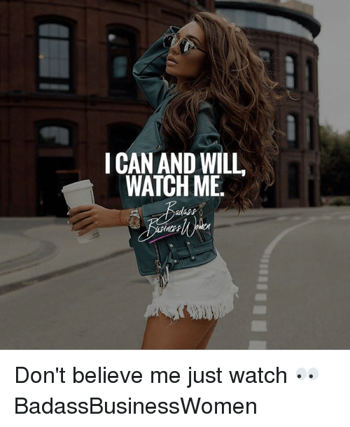 Dont Believe Me Just Watch: ICAN AND WILL  WATCH ME. Don't believe me just watch 👀 BadassBusinessWomen