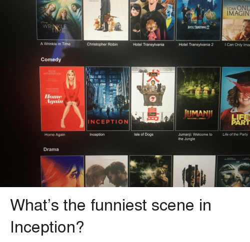 Dogs, Funny, and Inception: ICAN ONL  IMAGIN  WRINKLE  A Wrinkle in Time  Christopher Robin  Hotel Transylvania  Hotel Transylvania 2  I Can Only Ima  Comedy  REESE  WITHERSPOON  Isle  NANCY MEYER  Home  UMANII  Dogs  LIFE  PART  INCEPTIONI  Isle of Dogs  Jumanji: Welcome to  the Jungle  Home Again  Inception  Life of the Party  Drama  GUONASON  biff