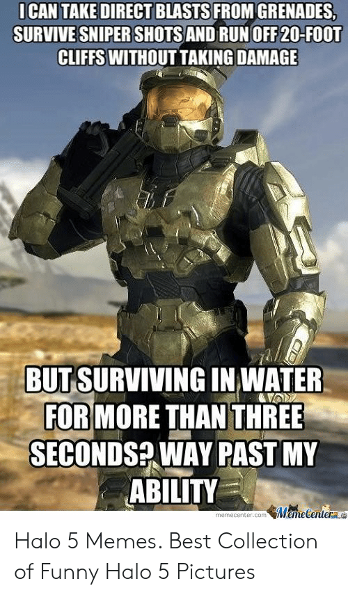 Funny, Halo, and Memes: ICAN TAKE DIRECT BLASTS FROM GRENADES  SURVIVE SNIPER SHOTS AND RUN OFF 20-FOOT  CLIFFS WITHOUT TAKING DAMAGE  BUT SURVIVING IN WATER  FOR MORE THAN THREE  SECONDS? WAY PASTMY  ABILITY  memecenter.com MemeCenter Halo 5 Memes. Best Collection of Funny Halo 5 Pictures
