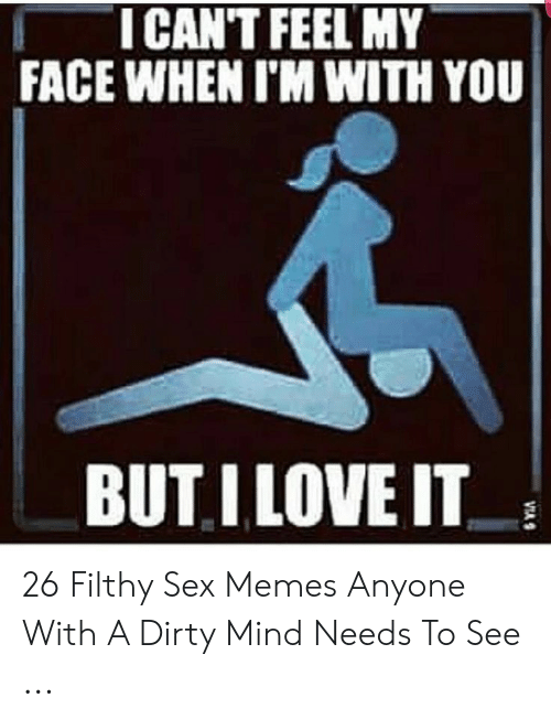 I Need Sex Meme: ICAN'T FEEL MY  FACE WHEN I'M WITH YOU  BUTI LOVE IT 26 Filthy Sex Memes Anyone With A Dirty Mind Needs To See ...