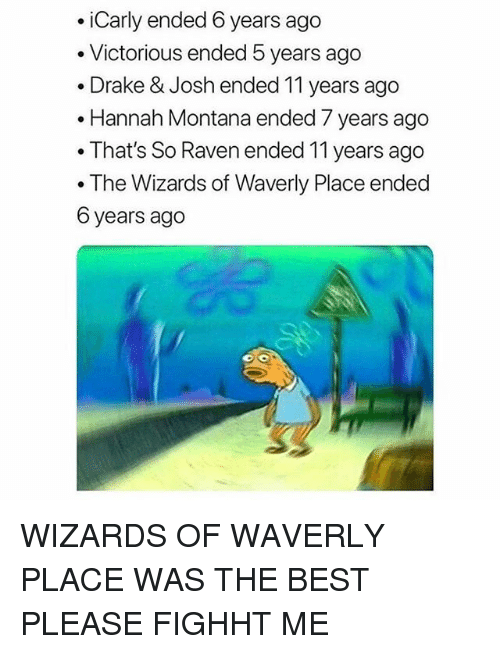 Victorious: .iCarly ended 6 years ago  . Victorious ended 5 years ago  . Drake & Josh ended 11 years ago  .Hannah Montana ended 7 years ago  . That's So Raven ended 11 years ago  . The Wizards of Waverly Place ended  6 years ago WIZARDS OF WAVERLY PLACE WAS THE BEST PLEASE FIGHHT ME