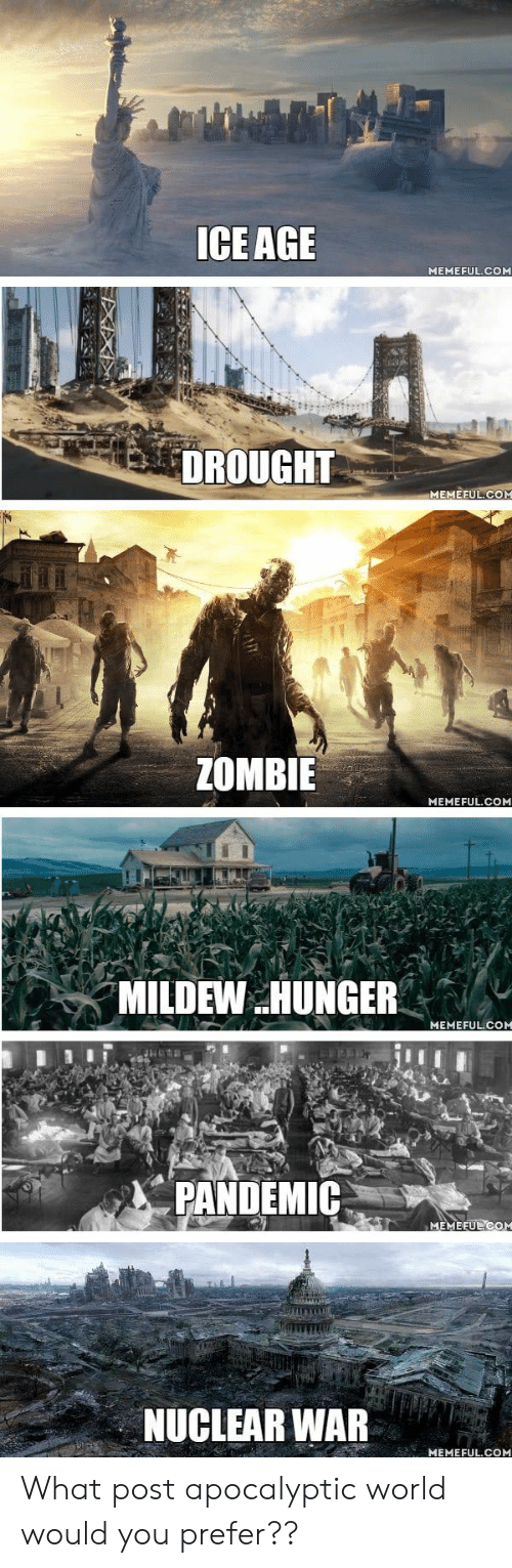 nuclear war: ICE AGE  MEMEFUL.COM  DROUGHT  MEMEFUL.COM  ZOMBIE  MEMEFUL.COM  MILDEW HUNGER  MEMEFUL.COM  PANDEMIC  MEMEEUL COM  NUCLEAR WAR  MEMEFUL.COM What post apocalyptic world would you prefer??