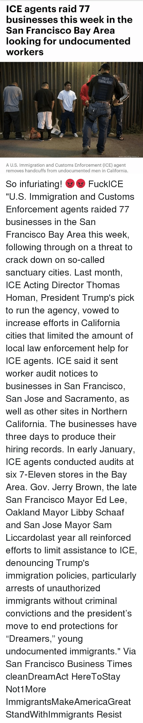"7-Eleven, Memes, and Police: ICE agents raid 77  businesses this week in the  San Francisco Bay Area  looking for undocumented  workers  POLICE  FEDERAL ACENT  A U.S. Immigration and Customs Enforcement (ICE) agent  removes handcuffs from undocumented men in California. So infuriating! 😡😡 FuckICE ""U.S. Immigration and Customs Enforcement agents raided 77 businesses in the San Francisco Bay Area this week, following through on a threat to crack down on so-called sanctuary cities. Last month, ICE Acting Director Thomas Homan, President Trump's pick to run the agency, vowed to increase efforts in California cities that limited the amount of local law enforcement help for ICE agents. ICE said it sent worker audit notices to businesses in San Francisco, San Jose and Sacramento, as well as other sites in Northern California. The businesses have three days to produce their hiring records. In early January, ICE agents conducted audits at six 7-Eleven stores in the Bay Area. Gov. Jerry Brown, the late San Francisco Mayor Ed Lee, Oakland Mayor Libby Schaaf and San Jose Mayor Sam Liccardolast year all reinforced efforts to limit assistance to ICE, denouncing Trump's immigration policies, particularly arrests of unauthorized immigrants without criminal convictions and the president's move to end protections for ""Dreamers,"" young undocumented immigrants."" Via San Francisco Business Times cleanDreamAct HereToStay Not1More ImmigrantsMakeAmericaGreat StandWithImmigrants Resist"