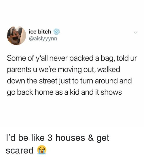 moving out: ice bitch  @aislyyynn  Some of y'all never packed a bag, told ur  parents u we're moving out, walked  down the street just to turn around and  go back home as a kid and it shows I'd be like 3 houses & get scared 😭