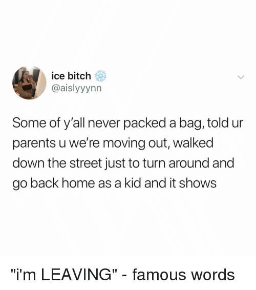 """moving out: ice bitch  @aislyyynn  Some of y'all never packed a bag, told ur  parents u we're moving out, walked  down the street just to turn around and  go back home as a kid and it shows """"i'm LEAVING"""" - famous words"""