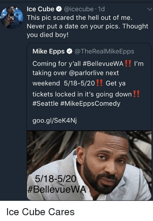 Ice Cube: Ice Cube @icecube 1d  This pic scared the hell out of me.  Never put a date on your pics. Thought  you died boy!  Mike Epps @TheRealMikeEpps  Coming for y'all #BellevueWA ! ! I'm  taking over @parlorlive next  weekend 5/18-5/20!! Get ya  tickets locked in it's going down!!  #Seattle #Mike EppsComedy  goo.gl/Sek4Nj  5/18-5/20  <p>Ice Cube Cares</p>