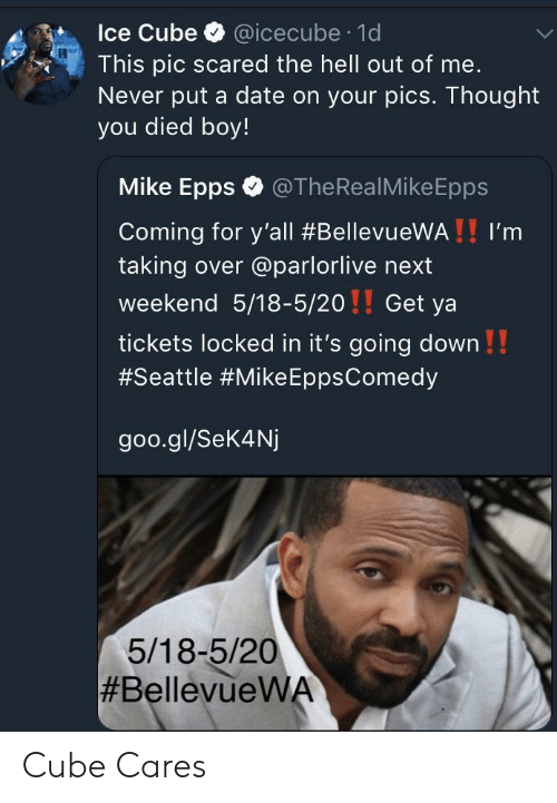Ice Cube: Ice Cube @icecube 1d  This pic scared the hell out of me.  Never put a date on your pics. Thought  you died boy!  Mike Epps @TheRealMikeEpps  Coming for y'all #BellevueWA ! ! I'm  taking over @parlorlive next  weekend 5/18-5/20!! Get ya  tickets locked in it's going down!!  #Seattle #Mike EppsComedy  goo.gl/Sek4Nj  5/18-5/20  Cube Cares