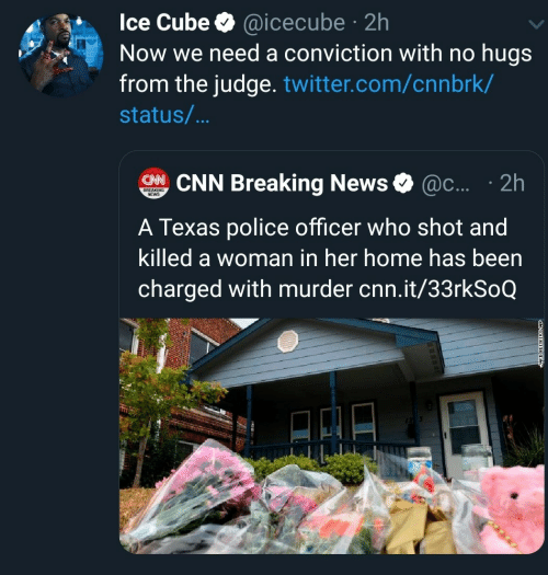 Ice Cube: Ice Cube @icecube 2h  Now we need a conviction with no hugs  from the judge. twitter.com/cnnbrk/  .  status/...  CHNCNN Breaking News  @c.... 2h  BREAKING  NEWS  A Texas police officer who shot and  killed a woman in her home has been  charged with murder cnn.it/33rkSoQ
