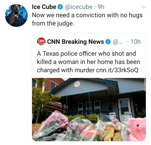 Ice Cube: Ice Cube  @icecube 9h  Now we need a conviction with no hugs  from the judge.  CNN Breaking News  @.. 10h  BREAKING  NEWS  A Texas police officer who shot and  killed a woman in her home has been  charged with murder cnn.it/33rkSoQ