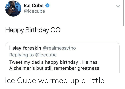Ice Cube: Ice Cube  @icecube  Happy Birthday OG  i_slay_foreskin @realmessytho  Replying to @icecube  Tweet my dad a happy birthday . He has  Alzheimer's but still remember greatness Ice Cube warmed up a little