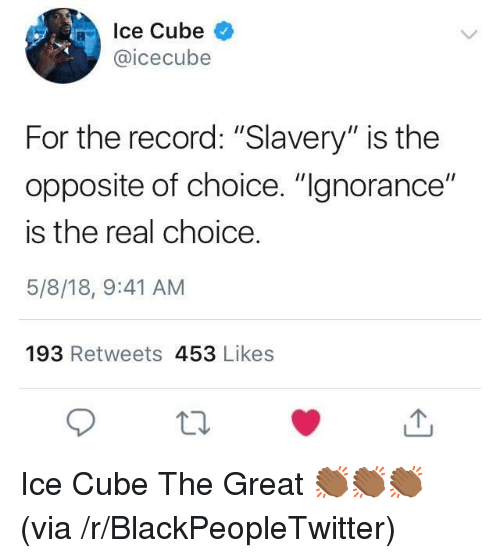 """Ice Cube: Ice Cube  @icecubee  For the record: """"Slavery"""" is the  opposite of choice. """"gnorance""""  is the real choice  5/8/18, 9:41 AM  193 Retweets 453 Likes <p>Ice Cube The Great 👏🏾👏🏾👏🏾 (via /r/BlackPeopleTwitter)</p>"""