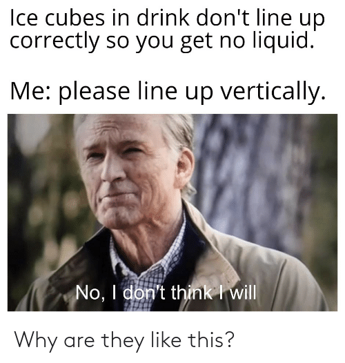Ice Cubes: Ice cubes in drink don't line up  correctly so you get no liquid.  Me: please line up vertically.  No, I don't think I will Why are they like this?