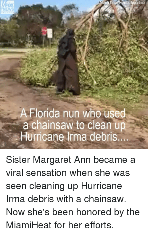 Irmã: ice Department  OX  A Florida nun who used  a chainsaw to clean up  Hurricane lrma debris Sister Margaret Ann became a viral sensation when she was seen cleaning up Hurricane Irma debris with a chainsaw. Now she's been honored by the MiamiHeat for her efforts.