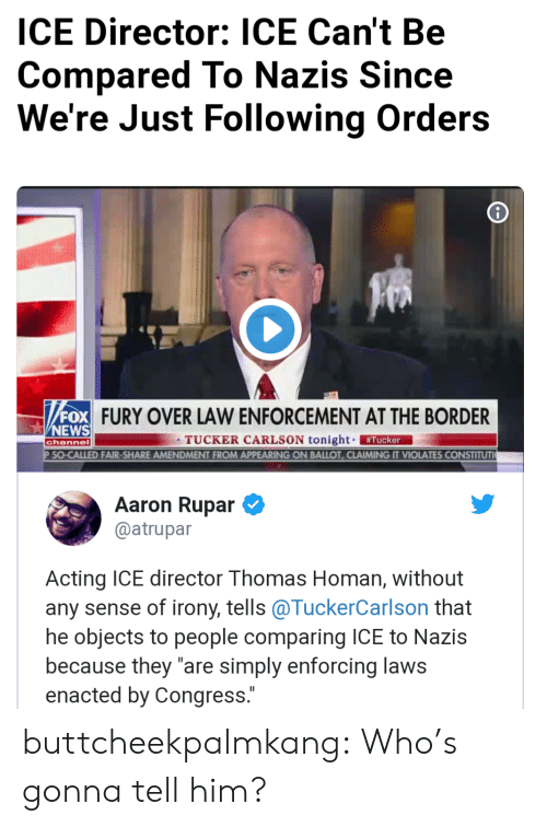 """News, Tumblr, and Blog: ICE Director: ICE Can't Be  Compared To Nazis Since  We're Just Following Orders  FURY OVER LAW ENFORCEMENT AT THE BORDER  NEWS  TUCKER CARLSON tonight #Tucker  D FAIR-SHARE AMENDMENT FROM APPEARING ON BALLOT, CLAIMING IT VIOLATES CONSTITUT  channel  Aaron Rupar  @atrupar  Acting ICE director Thomas Homan, without  any sense of irony, tells @TuckerCarlson that  he objects to people comparing ICE to Nazis  because they """"are simply enforcing laws  enacted by Congress. buttcheekpalmkang: Who's gonna tell him?"""