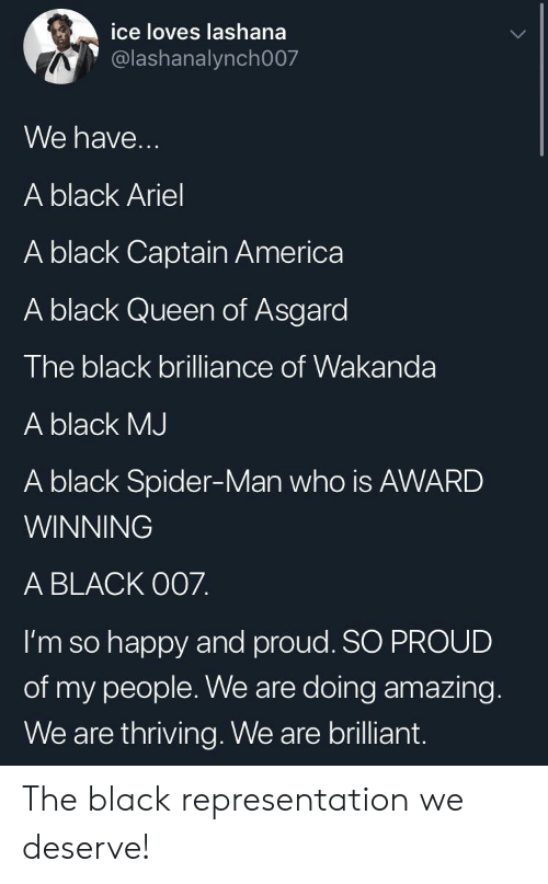 My People: ice loves lashana  @lashanalynch007  We have...  A black Ariel  A black Captain America  A black Queen of Asgard  The black brilliance of Wakanda  A black MJ  A black Spider-Man who is AWARD  WINNING  A BLACK O07.  I'm so happy and proud. SO PROUD  of my people. We are doing amazing.  We are thriving. We are brilliant. The black representation we deserve!