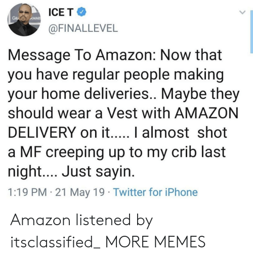 vest: ICE T  AWAR  @FINALLEVEL  Message To Amazon: Now that  you have regular people making  your home deliveries.. Maybe they  should wear a Vest with AMAZON  a MF creeping up to my crib last  night.... Just sayin  1:19 PM 21 May 19 Twitter for iPhone Amazon listened by itsclassified_ MORE MEMES