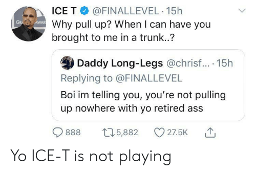 pull up: ICE T @FINALLEVEL 15h  Why pull up? When I can have you  brought to me in a trunk..?  AWAR  GR  Daddy Long-Legs @chrisf... 15h  Replying to @FINALLEVEL  Boi im telling you, you're not pulling  up nowhere with yo retired ass  27.5K  t5,882  888 Yo ICE-T is not playing
