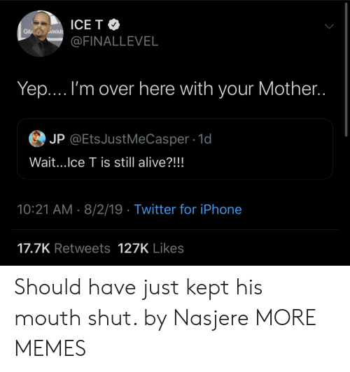 His Mouth: ICE T  GRA  AWAR  @FINALLEVEL  Yep... I'm over here with your Mother..  JP @EtsJustMeCasper 1d  Wait...Ice T is still alive?!!!  10:21 AM 8/2/19 Twitter for iPhone  17.7K Retweets 127K Likes Should have just kept his mouth shut. by Nasjere MORE MEMES