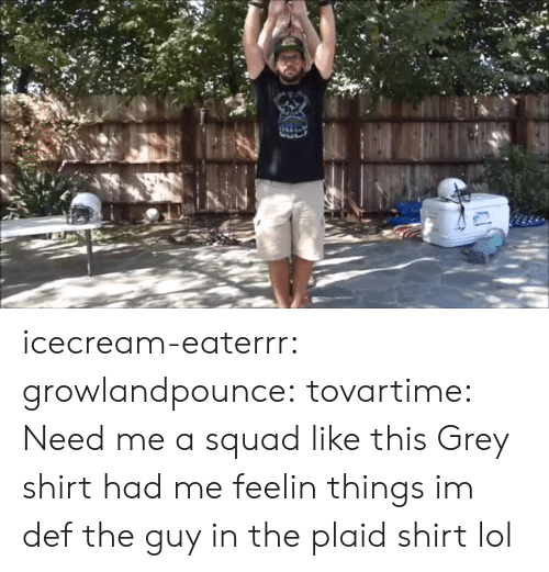 Icecream: icecream-eaterrr: growlandpounce:  tovartime:  Need me a squad like this  Grey shirt had me feelin things  im def the guy in the plaid shirt lol