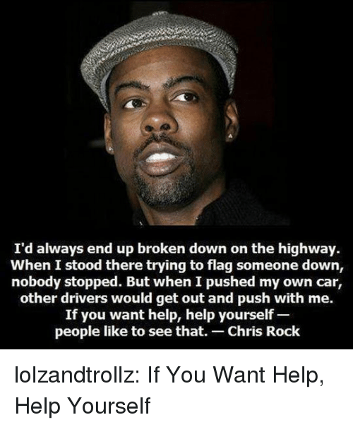 Chris Rock, Tumblr, and Blog: I'd always end up broken down on the highway  When I stood there trying to flag someone down,  nobody stopped. But when I pushed my own car,  other drivers would get out and push with me.  If you want help, help yourself  people like to see that. Chris Rock lolzandtrollz:  If You Want Help, Help Yourself