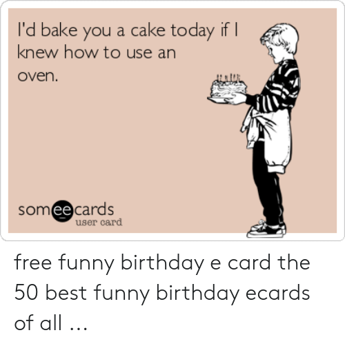 Birthday Ecards: I'd bake you a cake today if I  knew how to use an  oven.  someecards  user card free funny birthday e card the 50 best funny birthday ecards of all ...