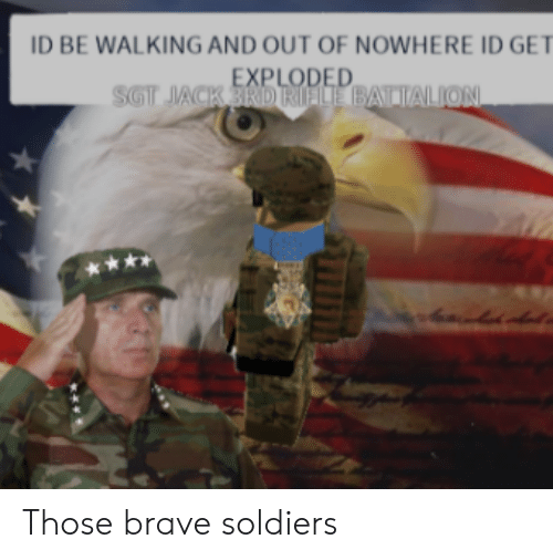 Soldiers, Brave, and Jack: ID BE WALKING AND OUT OF NOWHERE ID GET  EXPLODED  SGT JACK 3RDRIELE BATTALION  ** Those brave soldiers