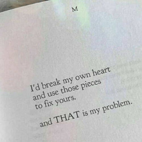 Break, Heart, and Own: I'd break my own heart  and use those pieces  to fix yours.  and THAT is my problem.