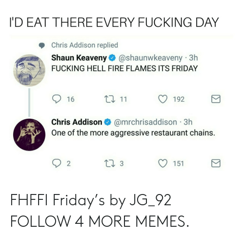 every-fucking-day: I'D EAT THERE EVERY FUCKING DAY  Chris Addison replied  Shaun Keaveny  @shaunwkeaveny 3h  FUCKING HELL FIRE FLAMES ITS FRIDAY  t 11  16  192  @mrchrisaddison 3h  One of the more aggressive restaurant chains.  Chris Addison  2  ti 3  151 FHFFI Friday's by JG_92 FOLLOW 4 MORE MEMES.