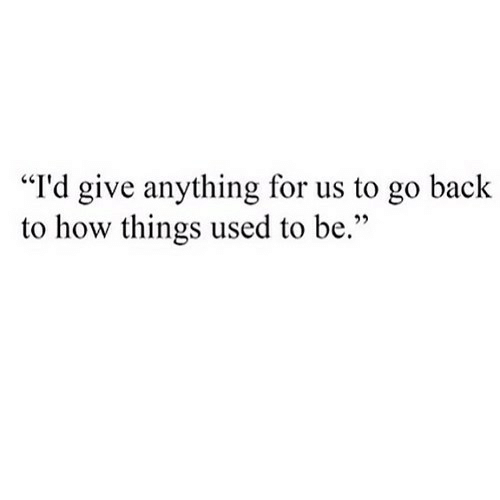 "Back, How, and For: ""I'd give anything for us to go back  to how things used to be."""
