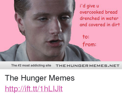 """Memes, Http, and Water: i'd give u  overcooked bread  drenched in water  and covered in dirt  to:  from:  The #2 most addicting site  T-E H U N G E R M EM ES  ET <p>The Hunger Memes <a href=""""http://ift.tt/1hLIJlt"""">http://ift.tt/1hLIJlt</a></p>"""