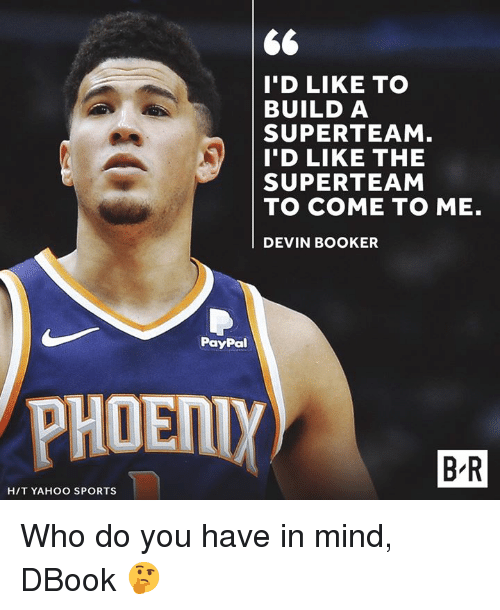 Sports, Paypal, and Yahoo: I'D LIKE TO  BUILD A  SUPERTEAM  I'D LIKE THE  SUPERTEAM  TO COME TO ME.  DEVIN BOOKER  PayPal  PHOENİ  B R  HIT YAHOO SPORTS Who do you have in mind, DBook 🤔