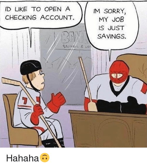 Memes, Sorry, and 🤖: ID LIKE TO OPEN A  CHECKING ACCOUNT.  M SORRY  MY JOB  IS JUST  SAVINGS. Hahaha🙃